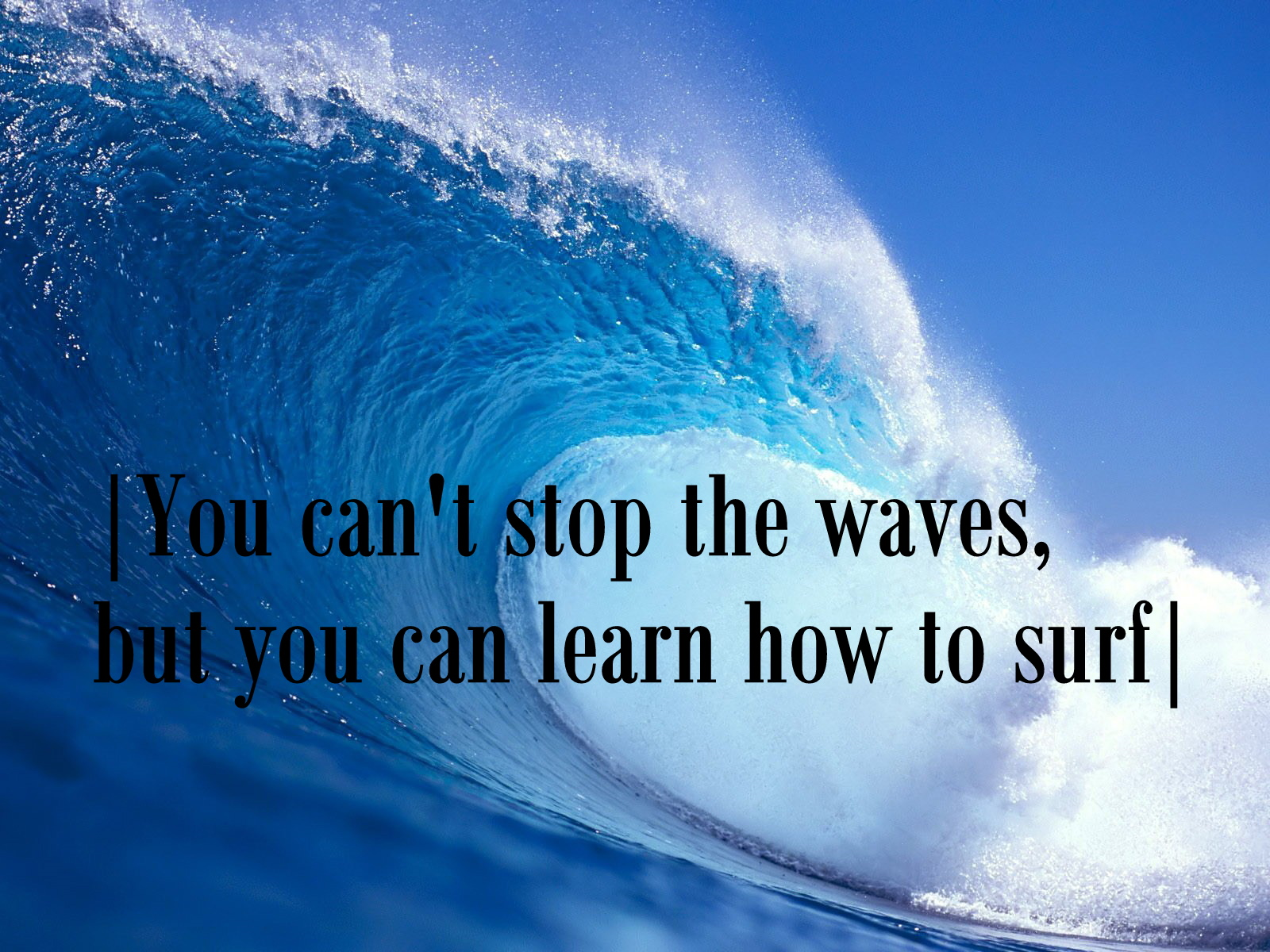 |You can't stop the waves, but you can learn how to surf|